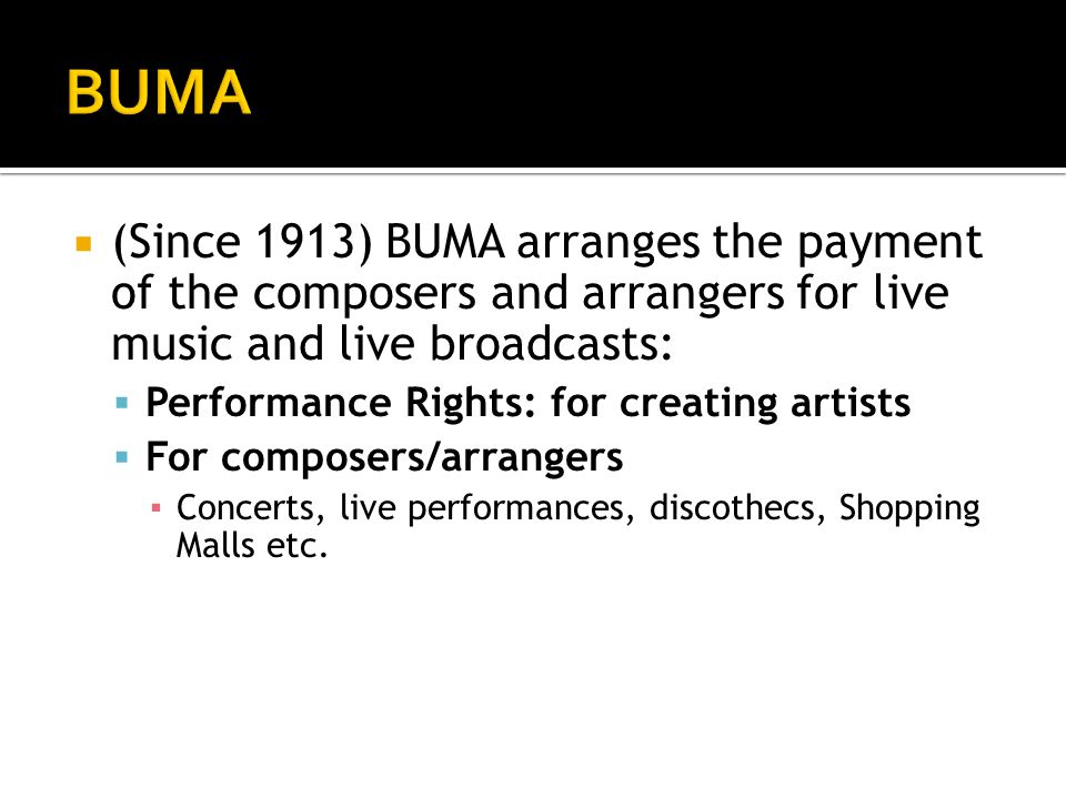  (Since 1913) BUMA arranges the payment of the composers and arrangers for live music and live broadcasts:  Performance Rights: for creating artists  For composers/arrangers ▪ Concerts, live performances, discothecs, Shopping Malls etc.