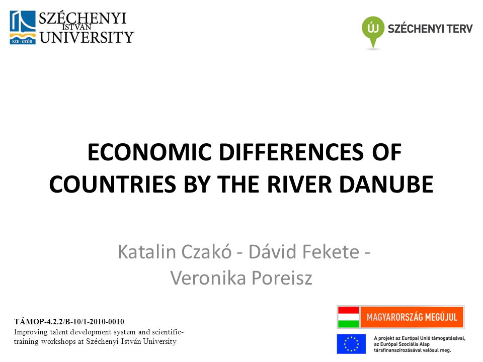ECONOMIC DIFFERENCES OF COUNTRIES BY THE RIVER DANUBE Katalin Czakó - Dávid Fekete - Veronika Poreisz TÁMOP-4.2.2/B-10/1-2010-0010 Improving talent development system and scientific- training workshops at Széchenyi István University