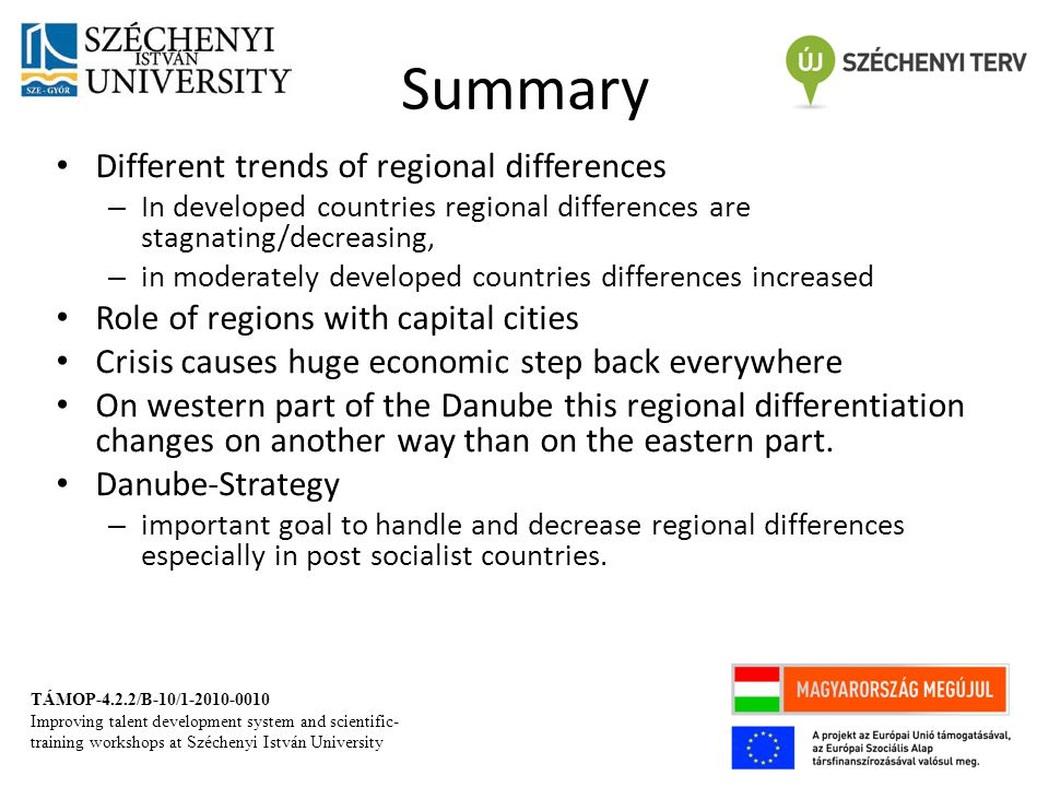 Summary Different trends of regional differences – In developed countries regional differences are stagnating/decreasing, – in moderately developed countries differences increased Role of regions with capital cities Crisis causes huge economic step back everywhere On western part of the Danube this regional differentiation changes on another way than on the eastern part.