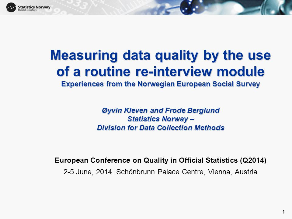 1 Measuring data quality by the use of a routine re-interview module Experiences from the Norwegian European Social Survey Øyvin Kleven and Frode Berglund Statistics Norway – Division for Data Collection Methods European Conference on Quality in Official Statistics (Q2014) 2-5 June, 2014.