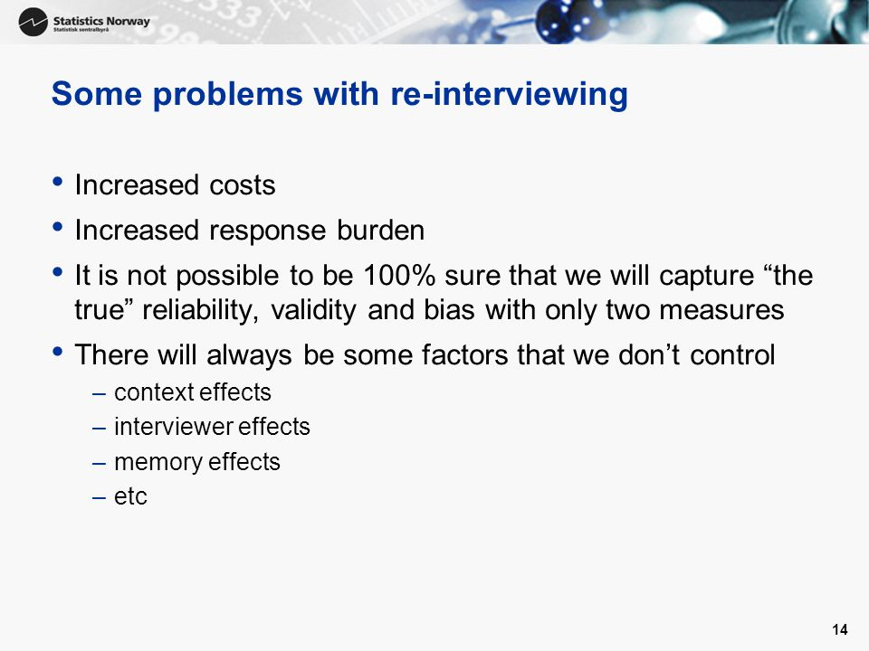 Some problems with re-interviewing Increased costs Increased response burden It is not possible to be 100% sure that we will capture the true reliability, validity and bias with only two measures There will always be some factors that we don't control –context effects –interviewer effects –memory effects –etc 14