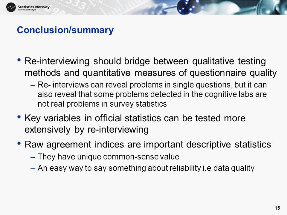 Conclusion/summary Re-interviewing should bridge between qualitative testing methods and quantitative measures of questionnaire quality –Re- interviews can reveal problems in single questions, but it can also reveal that some problems detected in the cognitive labs are not real problems in survey statistics Key variables in official statistics can be tested more extensively by re-interviewing Raw agreement indices are important descriptive statistics –They have unique common-sense value –An easy way to say something about reliability i.e data quality 15