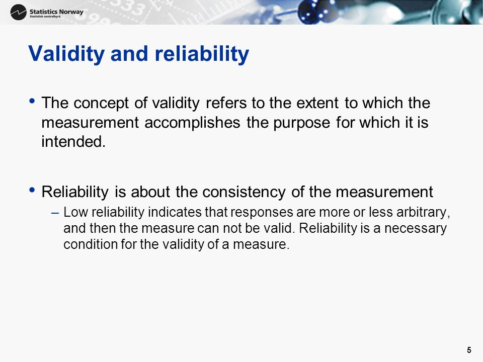 Validity and reliability The concept of validity refers to the extent to which the measurement accomplishes the purpose for which it is intended. Reli