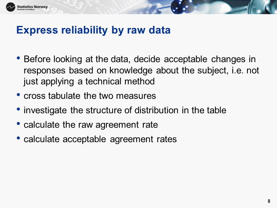 Express reliability by raw data Before looking at the data, decide acceptable changes in responses based on knowledge about the subject, i.e. not just