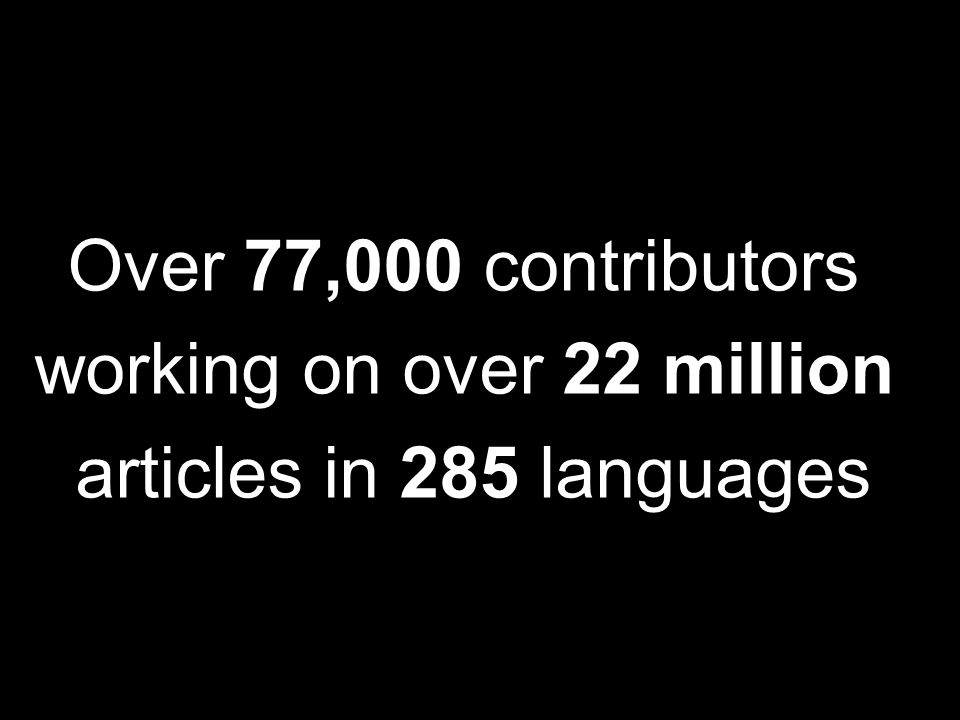 Over 77,000 contributors working on over 22 million articles in 285 languages