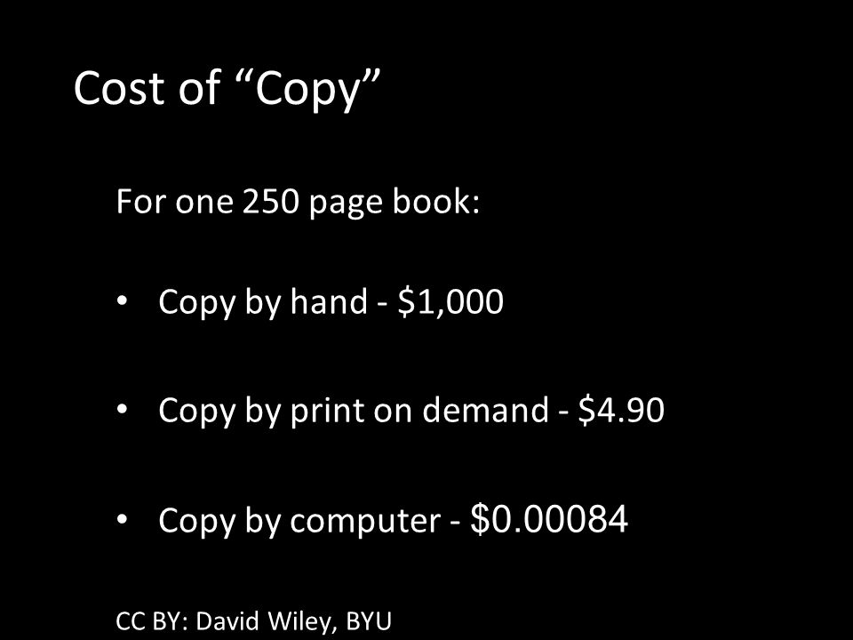 Cost of Copy For one 250 page book: Copy by hand - $1,000 Copy by print on demand - $4.90 Copy by computer - $0.00084 CC BY: David Wiley, BYU