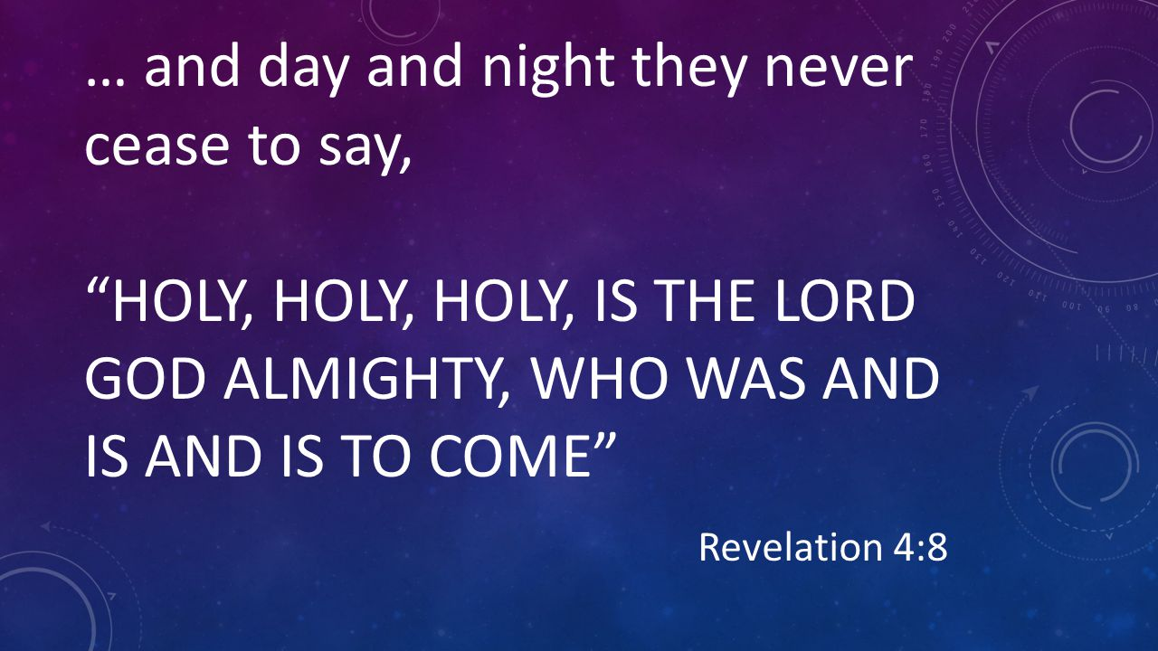 … and day and night they never cease to say, HOLY, HOLY, HOLY, IS THE LORD GOD ALMIGHTY, WHO WAS AND IS AND IS TO COME Revelation 4:8