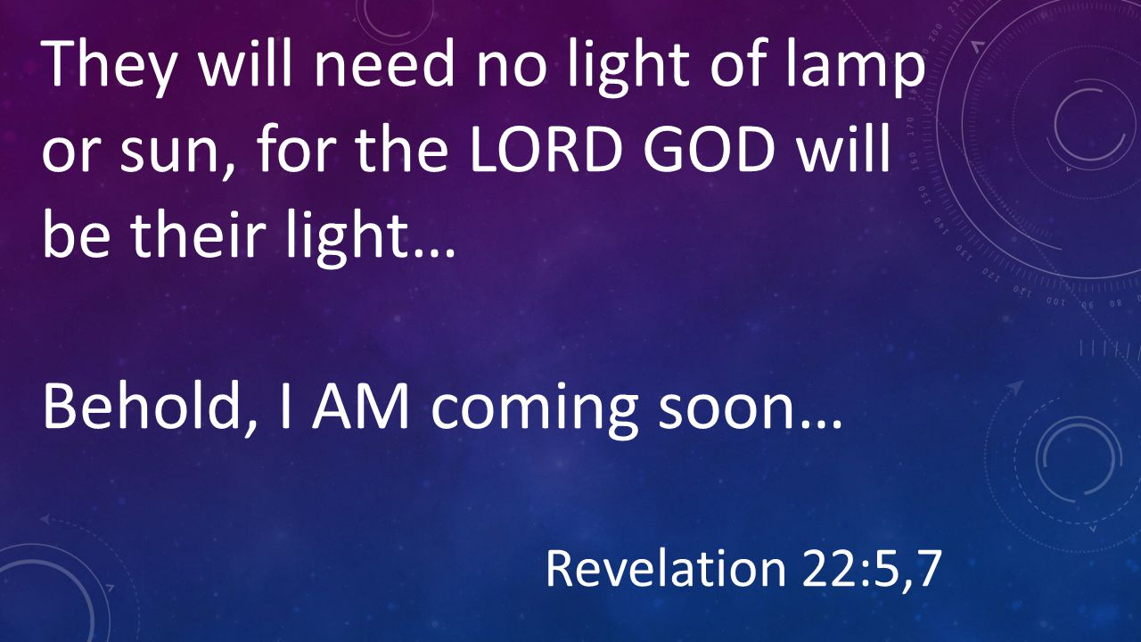 They will need no light of lamp or sun, for the LORD GOD will be their light… Behold, I AM coming soon… Revelation 22:5,7