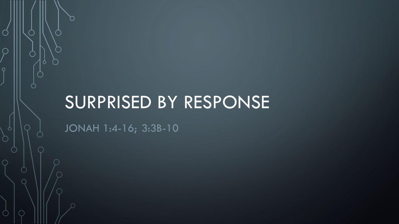 SURPRISED BY RESPONSE JONAH 1:4-16; 3:3B-10