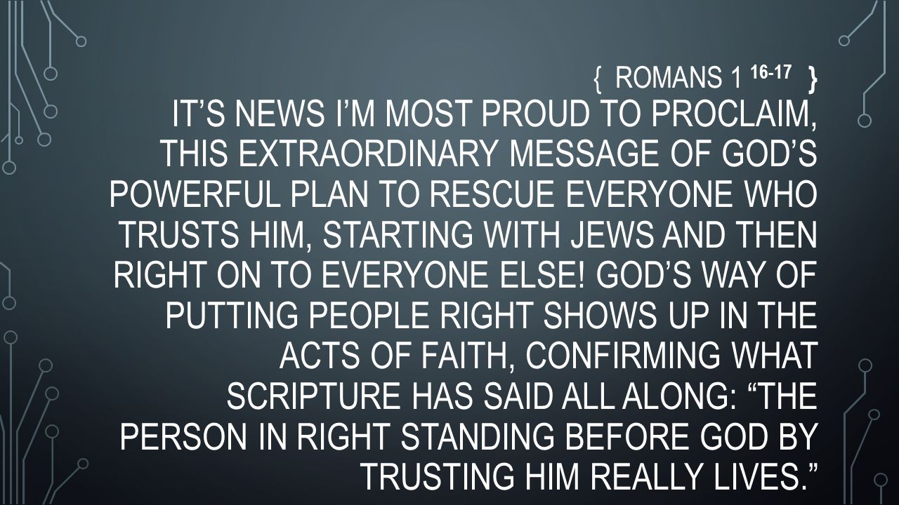 { ROMANS 1 16-17 } IT'S NEWS I'M MOST PROUD TO PROCLAIM, THIS EXTRAORDINARY MESSAGE OF GOD'S POWERFUL PLAN TO RESCUE EVERYONE WHO TRUSTS HIM, STARTING WITH JEWS AND THEN RIGHT ON TO EVERYONE ELSE.