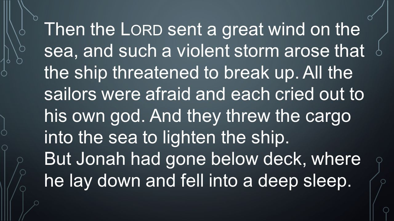 Then the L ORD sent a great wind on the sea, and such a violent storm arose that the ship threatened to break up. All the sailors were afraid and each