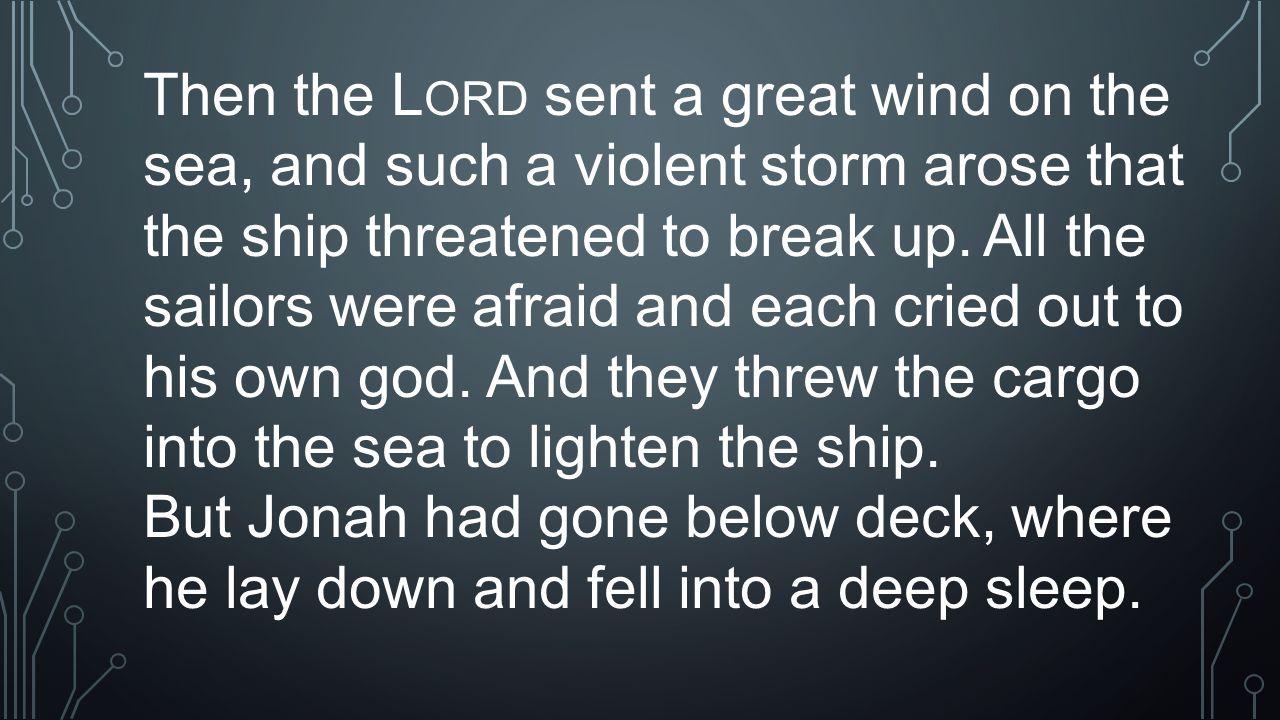 Sailors' ResponseJonah's Response CRIED OUT TO god (V.5) LAID DOWN TO SLEEP (V.5) HURLED CARGO (V.5) FEARED GOD???? (V.9) ARISE, SLEEPER! (V.6) HURL ME INTO THE SEA (V.12) CAST LOTS (V.7) FEARED (V.10) WHAT CAN WE DO? (V.11) CALLED OUT TO THE LORD (V.14) HURLED JONAH INTO SEA (V.15) FEARED GOD EXCEEDINGLY (V.16) OFFERED SACRIFICES (V.16) MADE VOWS (V.16)