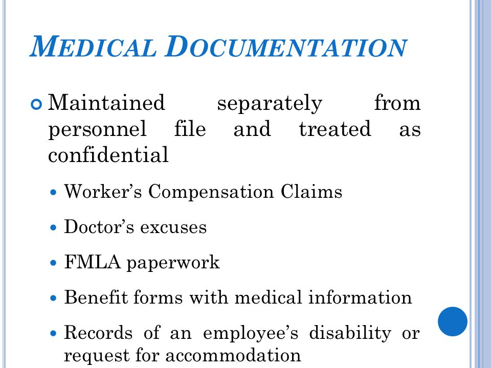 M EDICAL D OCUMENTATION Maintained separately from personnel file and treated as confidential Worker's Compensation Claims Doctor's excuses FMLA paperwork Benefit forms with medical information Records of an employee's disability or request for accommodation