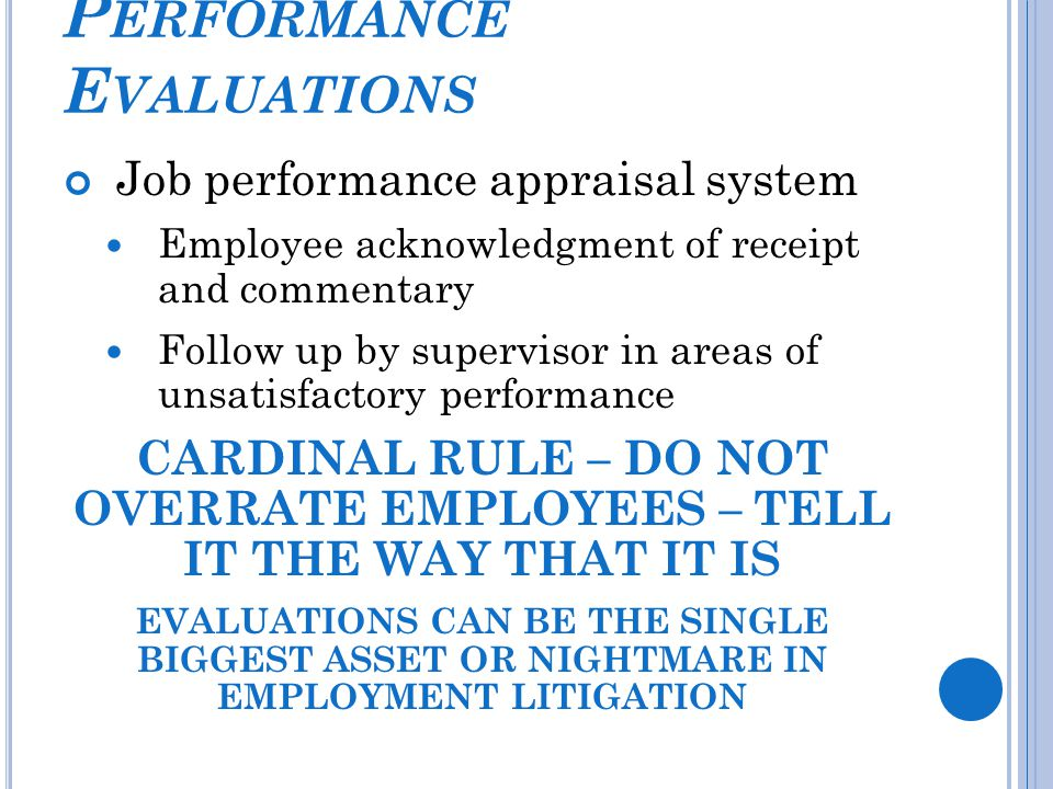 P ERFORMANCE E VALUATIONS Job performance appraisal system Employee acknowledgment of receipt and commentary Follow up by supervisor in areas of unsatisfactory performance CARDINAL RULE – DO NOT OVERRATE EMPLOYEES – TELL IT THE WAY THAT IT IS EVALUATIONS CAN BE THE SINGLE BIGGEST ASSET OR NIGHTMARE IN EMPLOYMENT LITIGATION