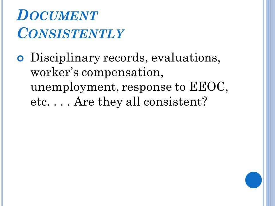 D OCUMENT C ONSISTENTLY Disciplinary records, evaluations, worker's compensation, unemployment, response to EEOC, etc....
