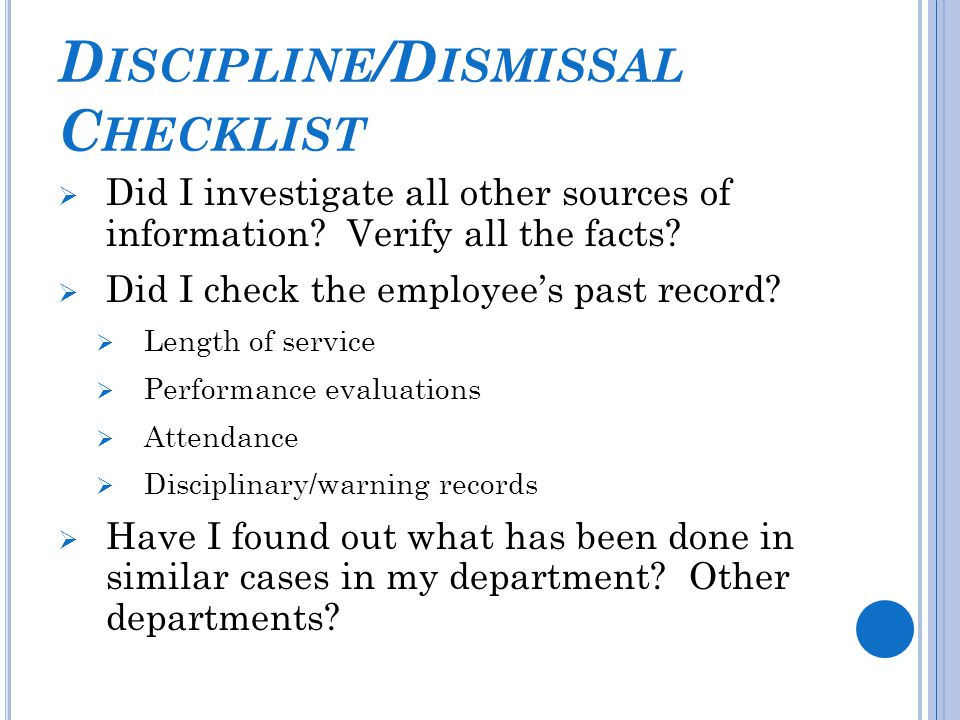 D ISCIPLINE /D ISMISSAL C HECKLIST  Did I investigate all other sources of information? Verify all the facts?  Did I check the employee's past recor