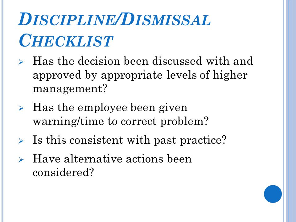 D ISCIPLINE /D ISMISSAL C HECKLIST  Has the decision been discussed with and approved by appropriate levels of higher management.