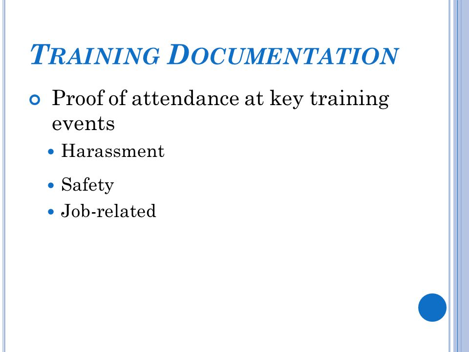 T RAINING D OCUMENTATION Proof of attendance at key training events Harassment Safety Job-related
