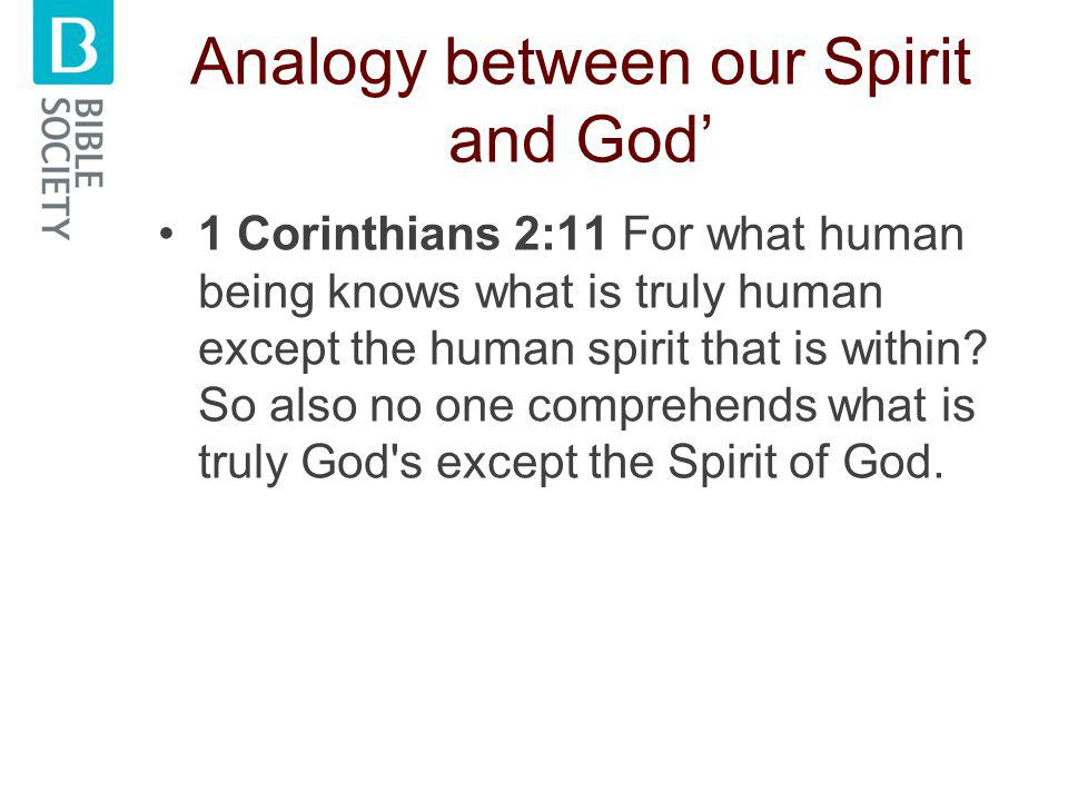 Analogy between our Spirit and God' 1 Corinthians 2:11 For what human being knows what is truly human except the human spirit that is within.
