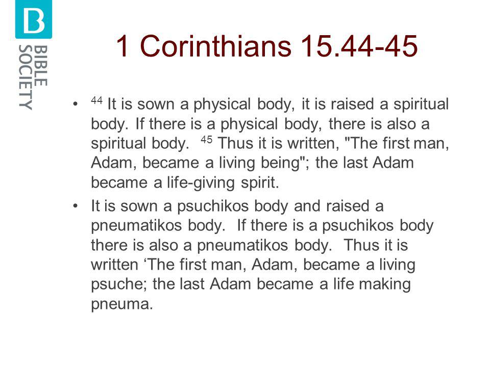 1 Corinthians 15.44-45 44 It is sown a physical body, it is raised a spiritual body.