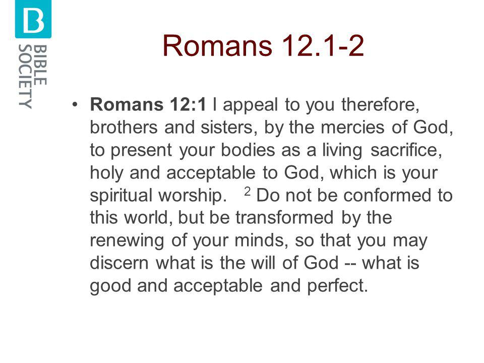 Romans 12.1-2 Romans 12:1 I appeal to you therefore, brothers and sisters, by the mercies of God, to present your bodies as a living sacrifice, holy and acceptable to God, which is your spiritual worship.