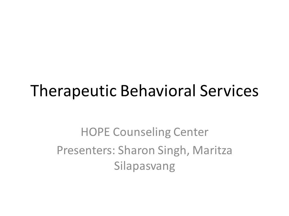 Therapeutic Behavioral Services HOPE Counseling Center Presenters: Sharon Singh, Maritza Silapasvang