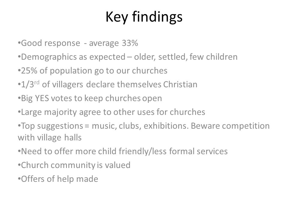 Key findings Good response - average 33% Demographics as expected – older, settled, few children 25% of population go to our churches 1/3 rd of villag