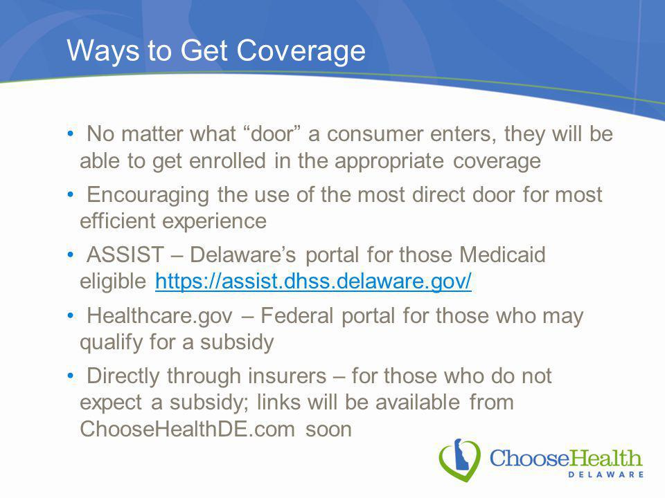 Ways to Get Coverage No matter what door a consumer enters, they will be able to get enrolled in the appropriate coverage Encouraging the use of the most direct door for most efficient experience ASSIST – Delaware's portal for those Medicaid eligible https://assist.dhss.delaware.gov/https://assist.dhss.delaware.gov/ Healthcare.gov – Federal portal for those who may qualify for a subsidy Directly through insurers – for those who do not expect a subsidy; links will be available from ChooseHealthDE.com soon