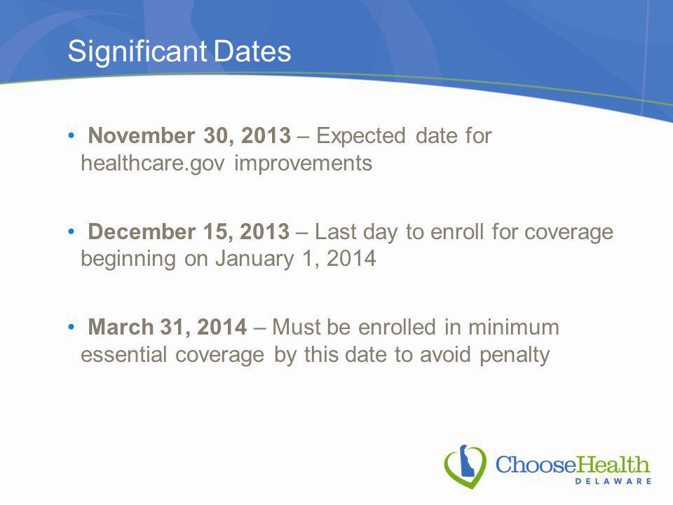 Significant Dates November 30, 2013 – Expected date for healthcare.gov improvements December 15, 2013 – Last day to enroll for coverage beginning on January 1, 2014 March 31, 2014 – Must be enrolled in minimum essential coverage by this date to avoid penalty