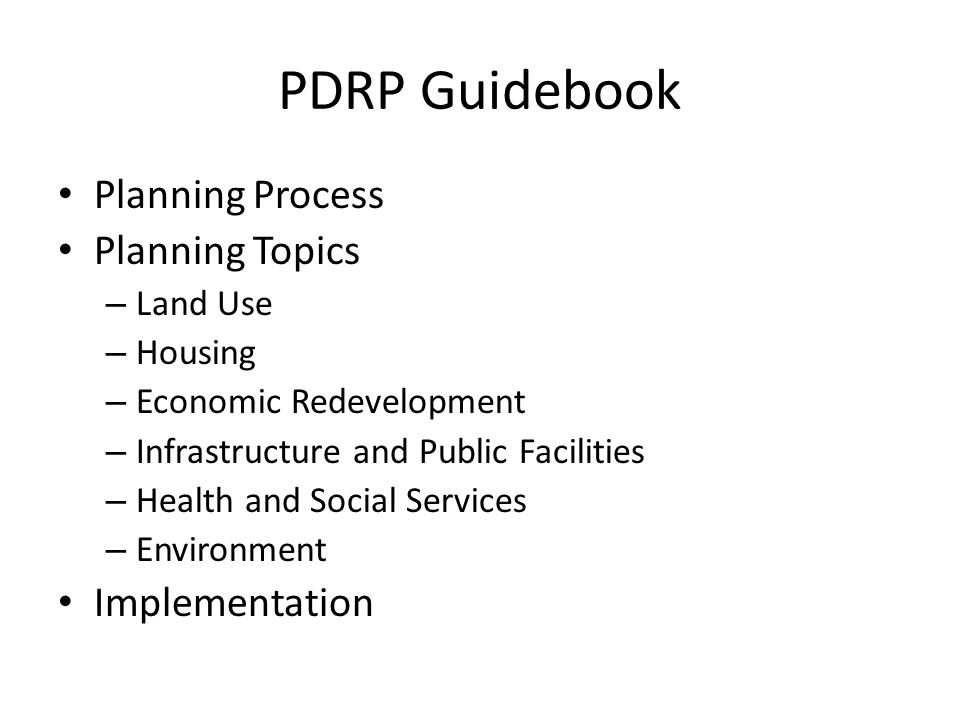 PDRP Guidebook Planning Process Planning Topics – Land Use – Housing – Economic Redevelopment – Infrastructure and Public Facilities – Health and Social Services – Environment Implementation