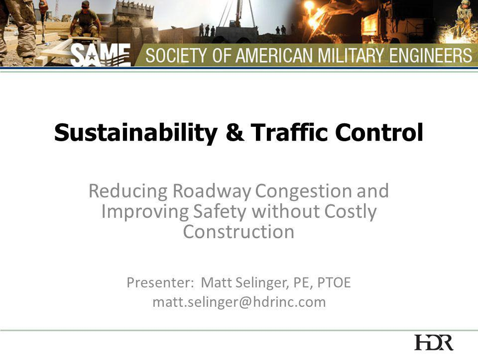 Sustainability & Traffic Control Reducing Roadway Congestion and Improving Safety without Costly Construction Presenter: Matt Selinger, PE, PTOE matt.selinger@hdrinc.com