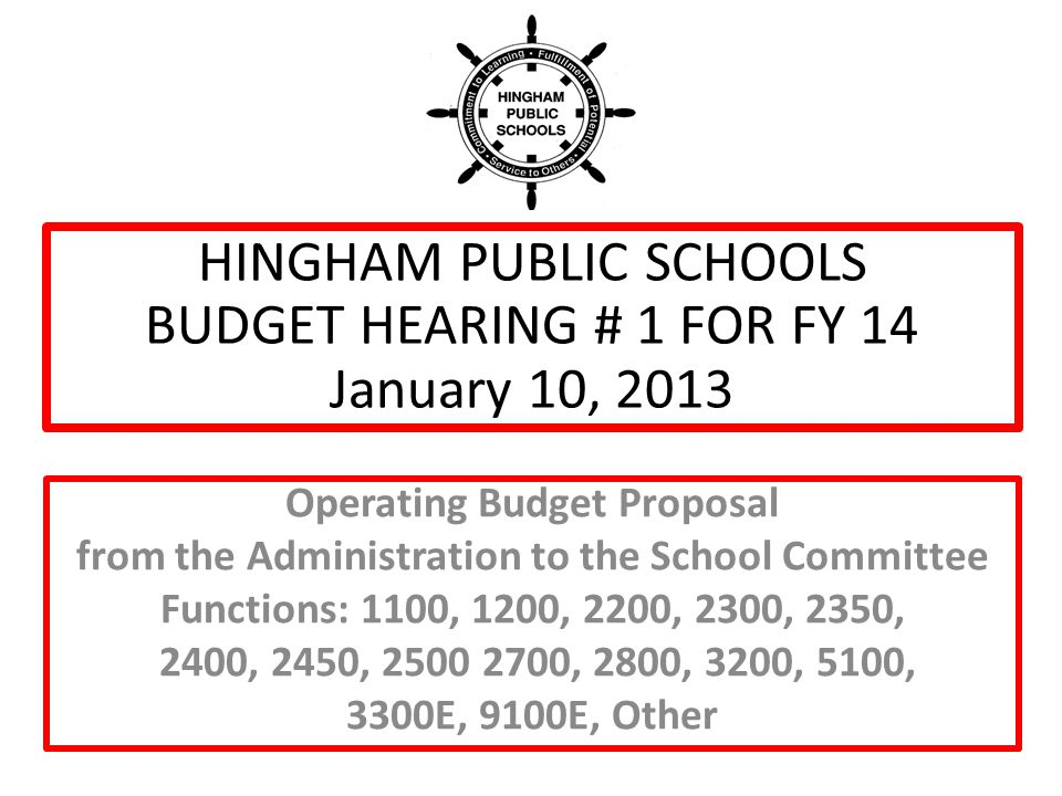 HINGHAM PUBLIC SCHOOLS BUDGET HEARING # 1 FOR FY 14 January 10, 2013 Operating Budget Proposal from the Administration to the School Committee Functions: 1100, 1200, 2200, 2300, 2350, 2400, 2450, 2500 2700, 2800, 3200, 5100, 3300E, 9100E, Other