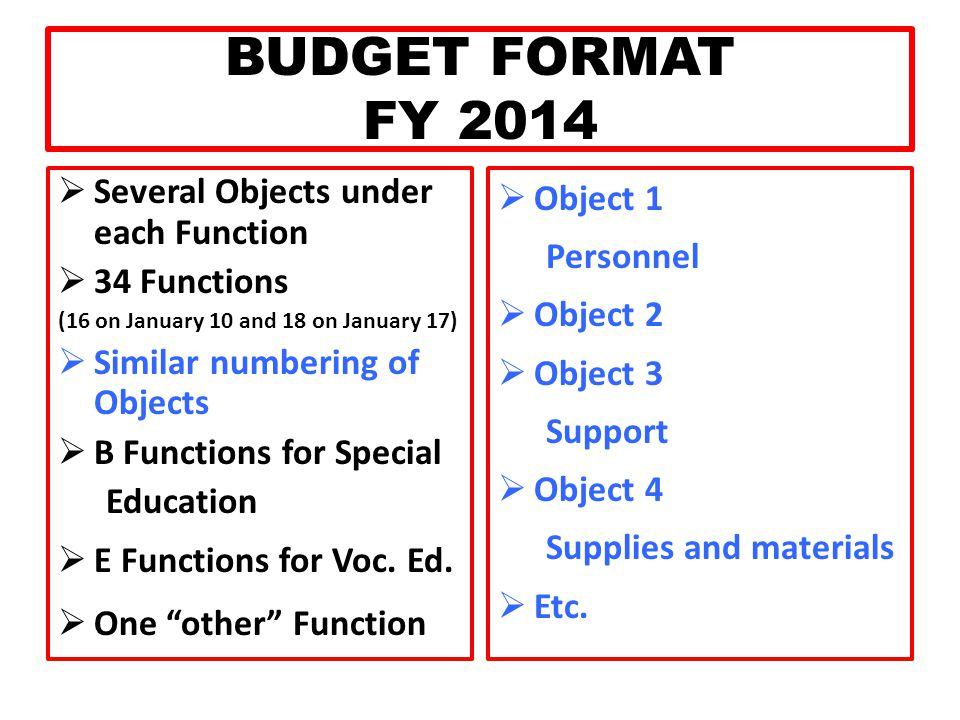 BUDGET FORMAT FY 2014  Several Objects under each Function  34 Functions (16 on January 10 and 18 on January 17)  Similar numbering of Objects  B Functions for Special Education  E Functions for Voc.