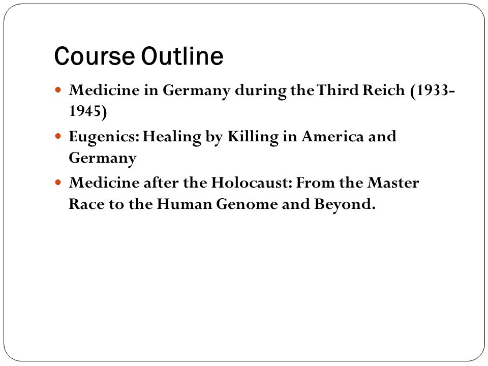 Course Outline Medicine in Germany during the Third Reich (1933- 1945) Eugenics: Healing by Killing in America and Germany Medicine after the Holocaus