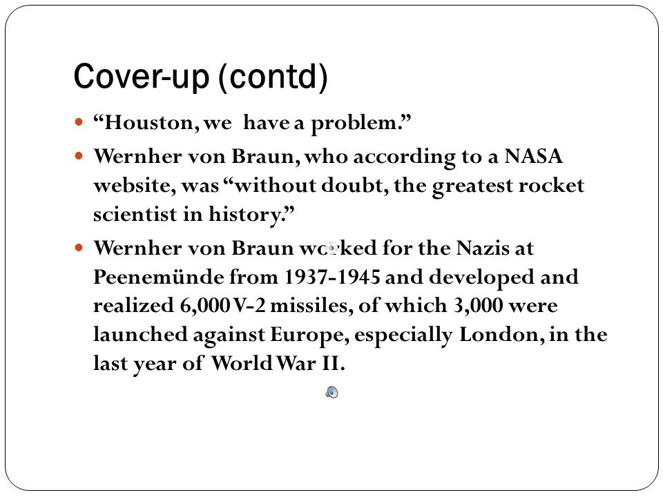 """Cover-up (contd) """"Houston, we have a problem."""" Wernher von Braun, who according to a NASA website, was """"without doubt, the greatest rocket scientist i"""