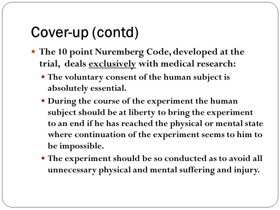 Cover-up (contd) The 10 point Nuremberg Code, developed at the trial, deals exclusively with medical research: The voluntary consent of the human subj