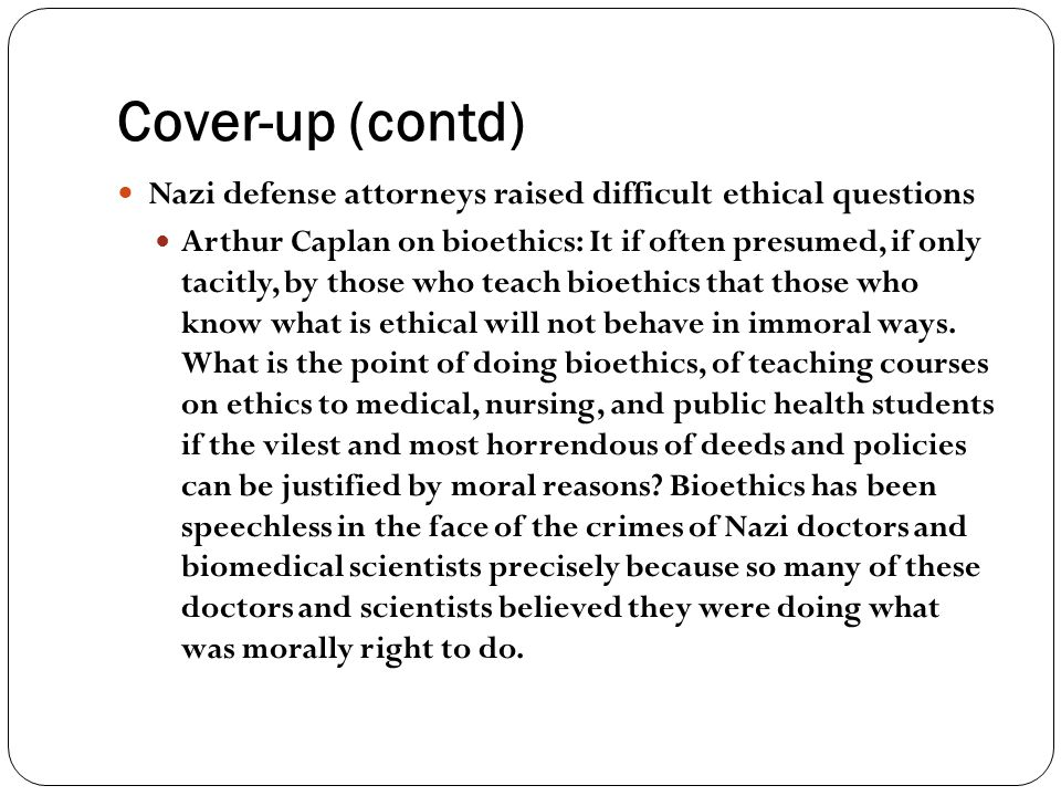 Cover-up (contd) Nazi defense attorneys raised difficult ethical questions Arthur Caplan on bioethics: It if often presumed, if only tacitly, by those
