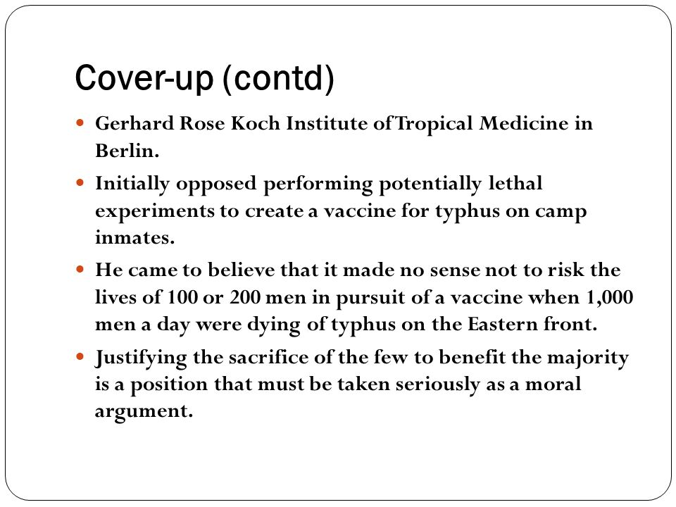 Cover-up (contd) Gerhard Rose Koch Institute of Tropical Medicine in Berlin. Initially opposed performing potentially lethal experiments to create a v