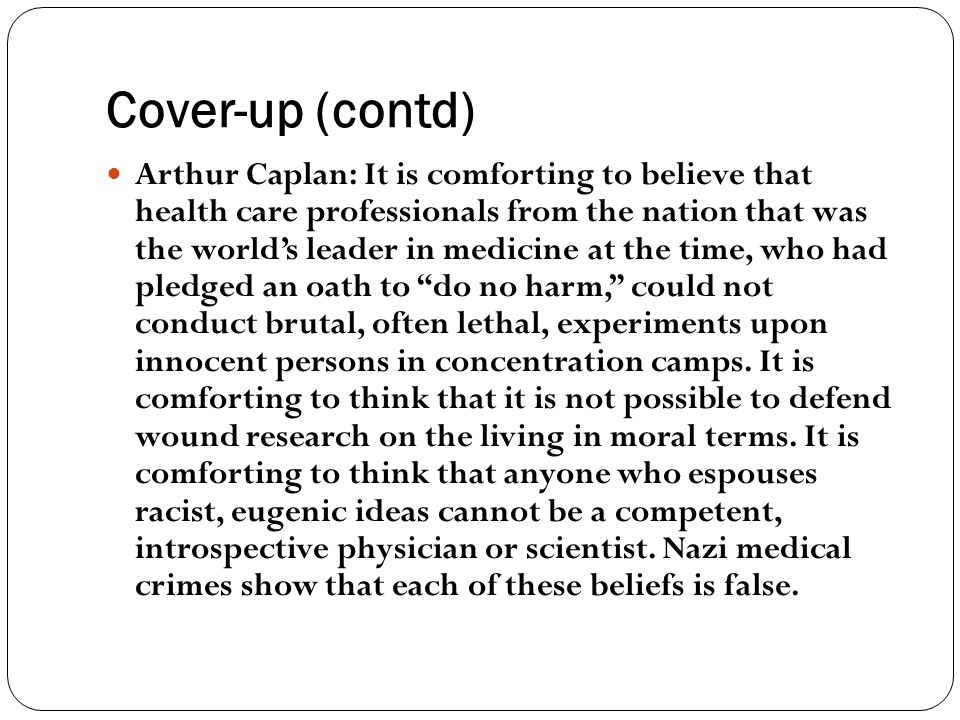 Cover-up (contd) Arthur Caplan: It is comforting to believe that health care professionals from the nation that was the world's leader in medicine at