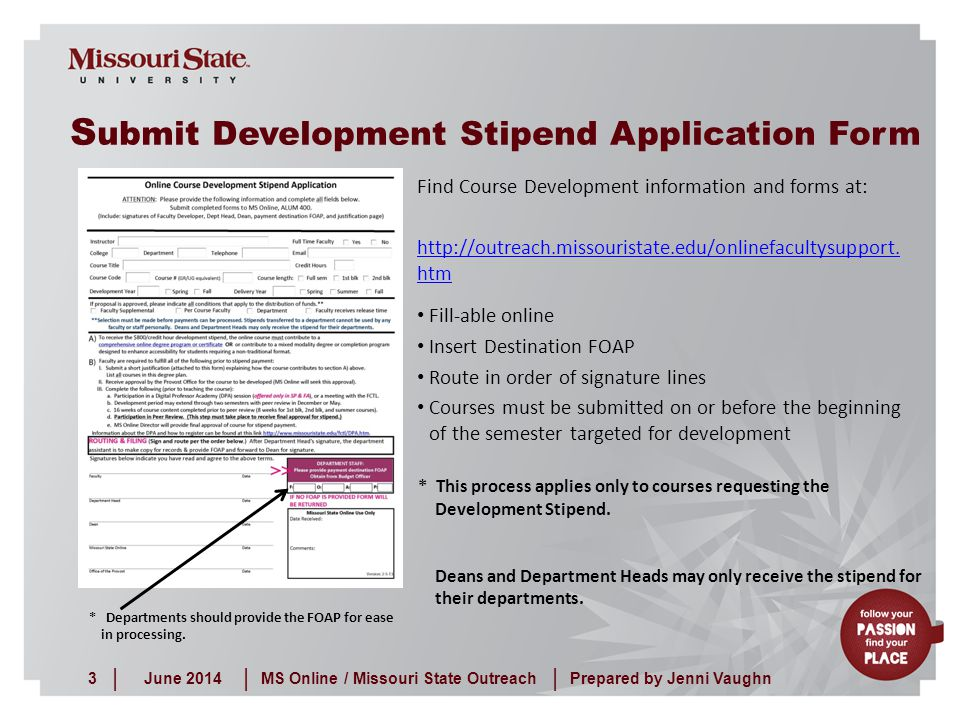 June 20143MS Online / Missouri State Outreach ||| Prepared by Jenni Vaughn S ubmit Development Stipend Application Form Find Course Development information and forms at: http://outreach.missouristate.edu/onlinefacultysupport.