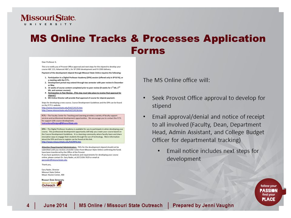 June 20144MS Online / Missouri State Outreach ||| Prepared by Jenni Vaughn The MS Online office will: Seek Provost Office approval to develop for stipend Email approval/denial and notice of receipt to all involved (Faculty, Dean, Department Head, Admin Assistant, and College Budget Officer for departmental tracking) Email notice includes next steps for development MS Online Tracks & Processes Application Forms