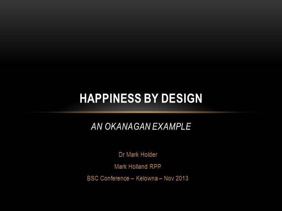 Dr Mark Holder Mark Holland RPP BSC Conference – Kelowna – Nov 2013 HAPPINESS BY DESIGN AN OKANAGAN EXAMPLE