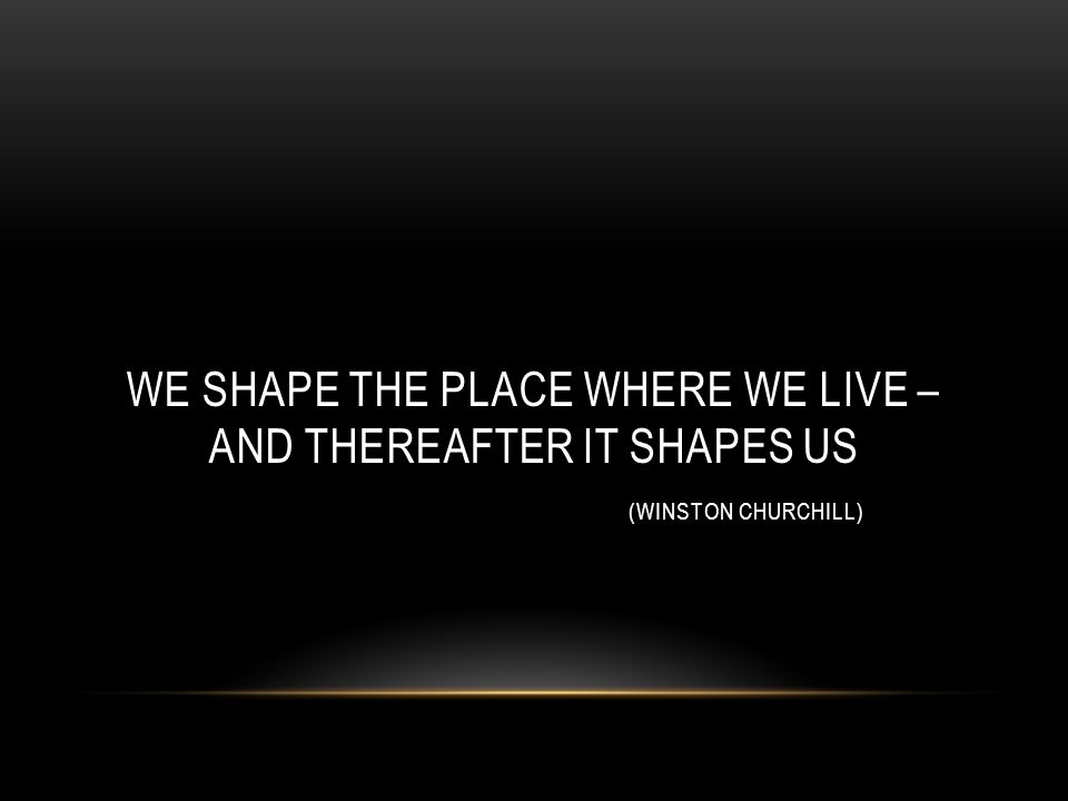 WE SHAPE THE PLACE WHERE WE LIVE – AND THEREAFTER IT SHAPES US (WINSTON CHURCHILL)