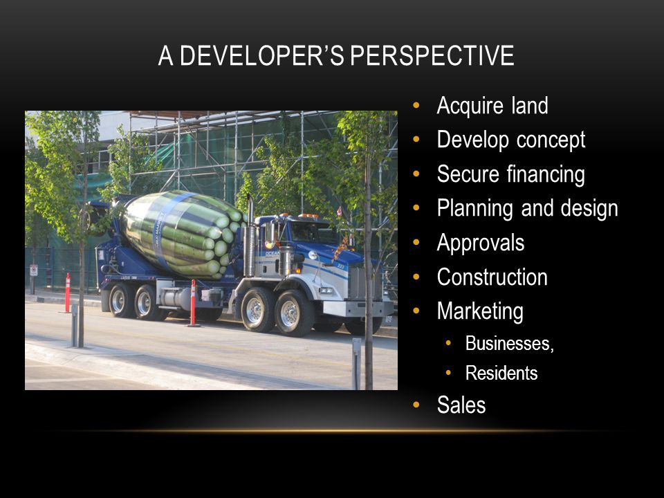 A DEVELOPER'S PERSPECTIVE Acquire land Develop concept Secure financing Planning and design Approvals Construction Marketing Businesses, Residents Sales