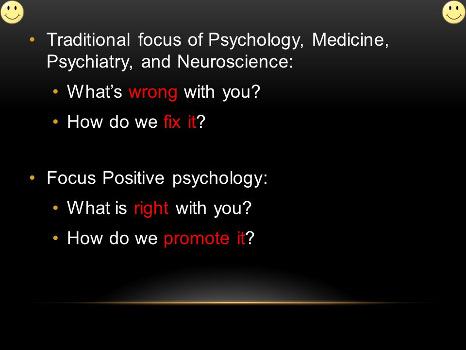 Traditional focus of Psychology, Medicine, Psychiatry, and Neuroscience: What's wrong with you.