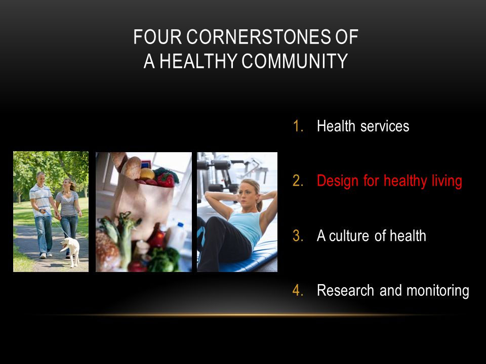 FOUR CORNERSTONES OF A HEALTHY COMMUNITY 1.Health services 2.Design for healthy living 3.A culture of health 4.Research and monitoring