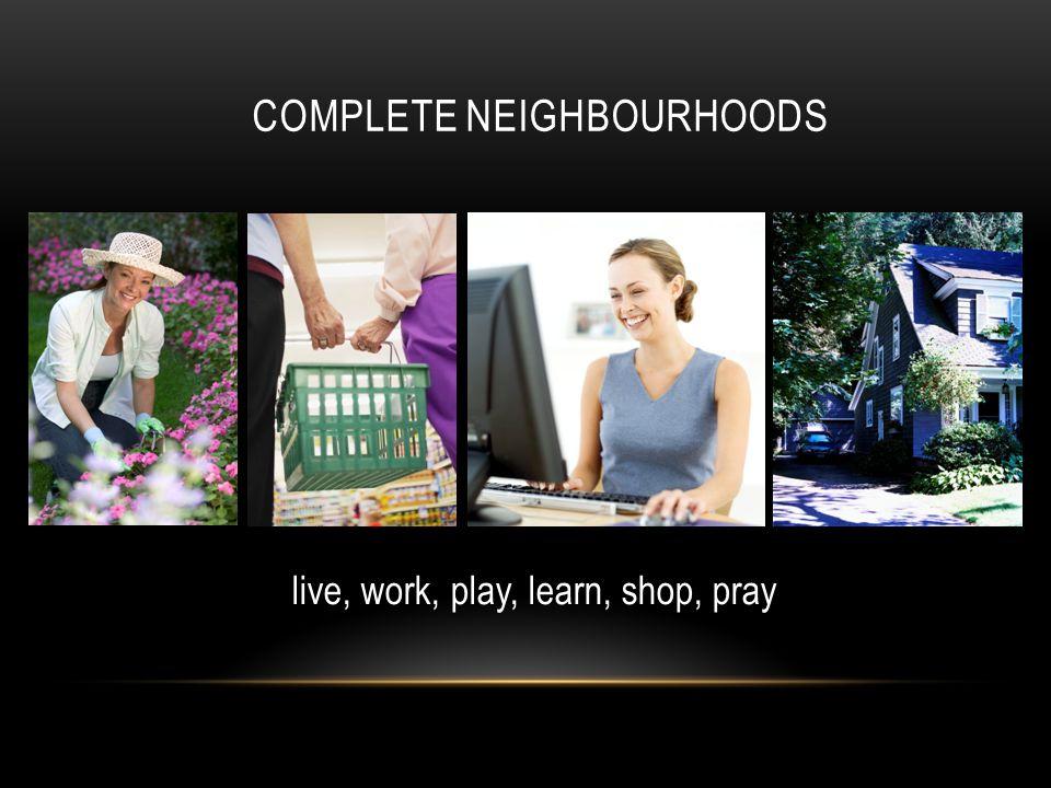 COMPLETE NEIGHBOURHOODS live, work, play, learn, shop, pray