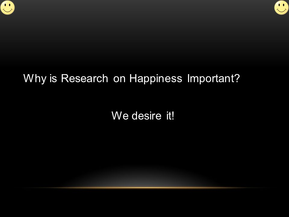Why is Research on Happiness Important We desire it!