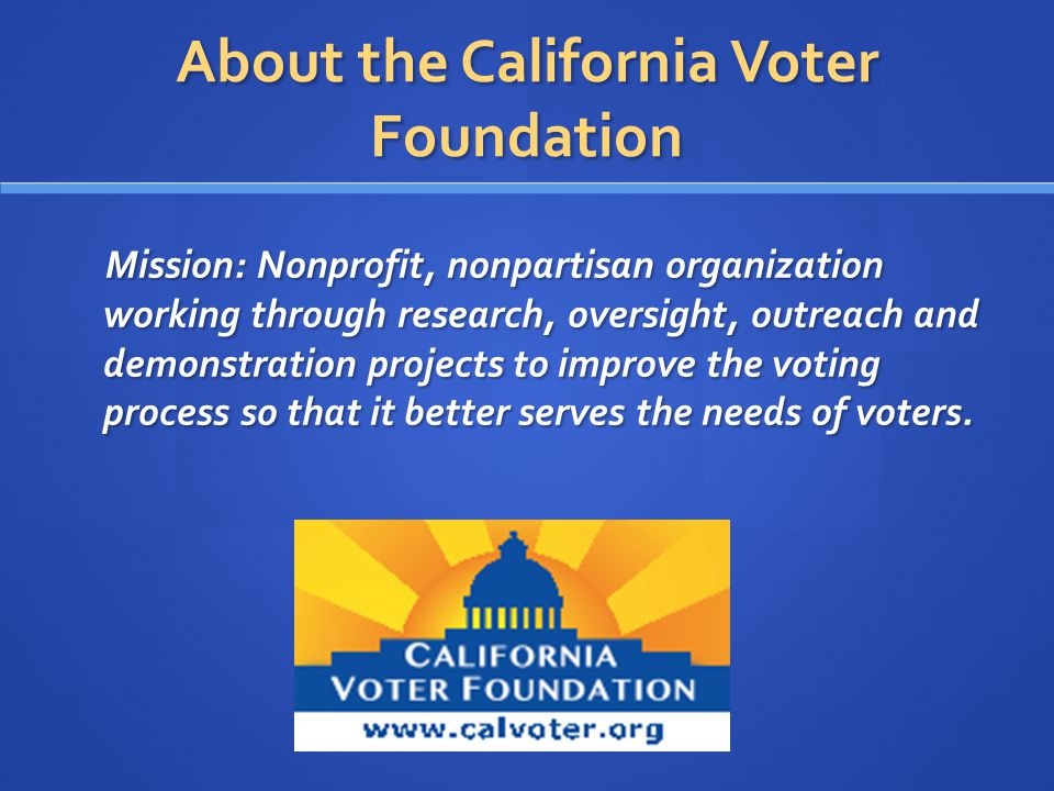 About the California Voter Foundation Mission: Nonprofit, nonpartisan organization working through research, oversight, outreach and demonstration projects to improve the voting process so that it better serves the needs of voters.