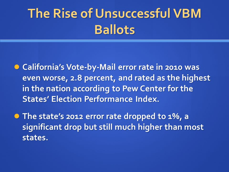 The Rise of Unsuccessful VBM Ballots California's Vote-by-Mail error rate in 2010 was even worse, 2.8 percent, and rated as the highest in the nation according to Pew Center for the States' Election Performance Index.